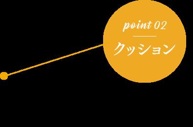 point 02 クッション 足をやさしく包み込む「クッション性」。 長時間の立ち仕事や外回りでも痛みと疲れを感じにくく足をサポート。