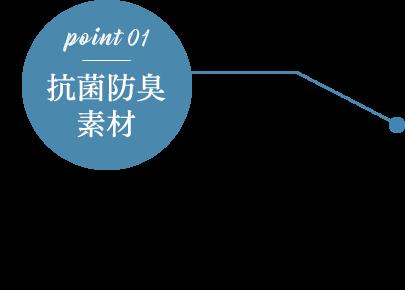 point 01 抗菌防臭素材 足が直接触れる内側には雑菌の繁殖を抑える抗菌素材を使用しております。長時間履いても嫌な臭いに悩まされない快適な履き心地。